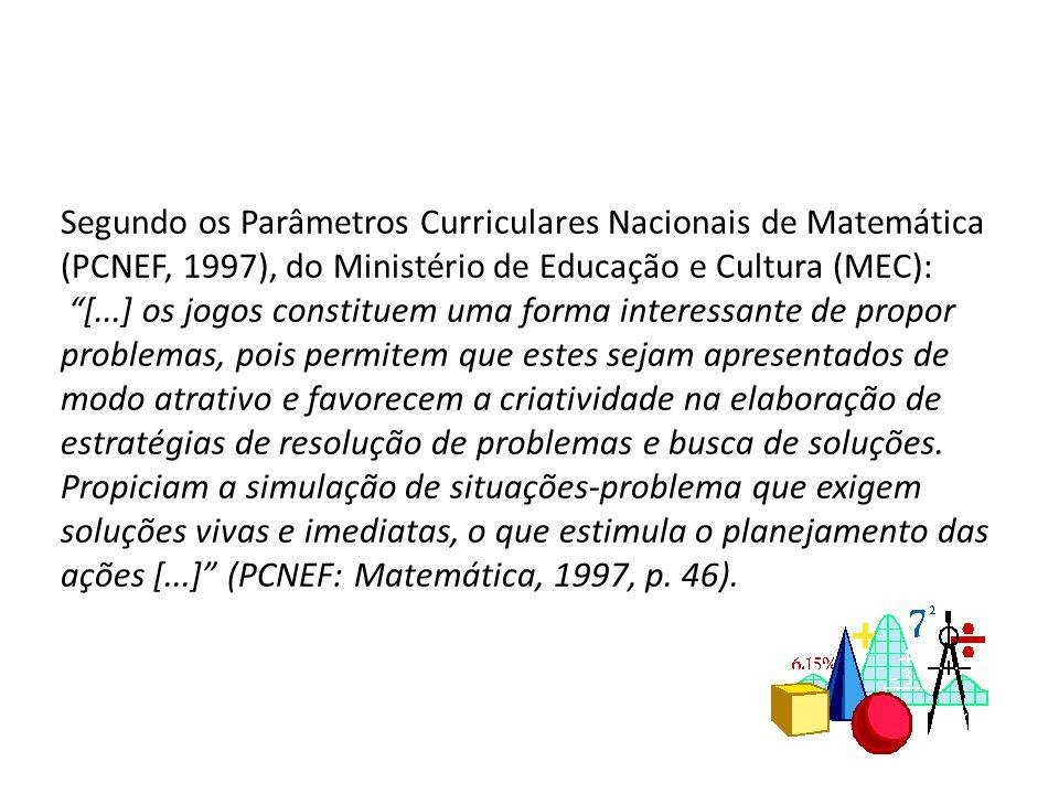 Segundo os Parâmetros Curriculares Nacionais de Matemática (PCNEF, 1997), do Ministério de Educação e Cultura (MEC): [...] os jogos constituem uma forma interessante de propor problemas, pois permitem que estes sejam apresentados de modo atrativo e favorecem a criatividade na elaboração de estratégias de resolução de problemas e busca de soluções.
